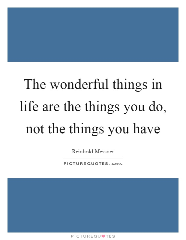 The wonderful things in life are the things you do, not the things you have Picture Quote #1