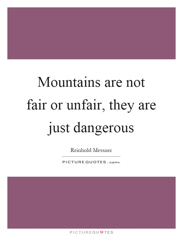 Mountains are not fair or unfair, they are just dangerous Picture Quote #1