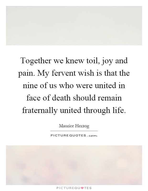 Together we knew toil, joy and pain. My fervent wish is that the nine of us who were united in face of death should remain fraternally united through life Picture Quote #1