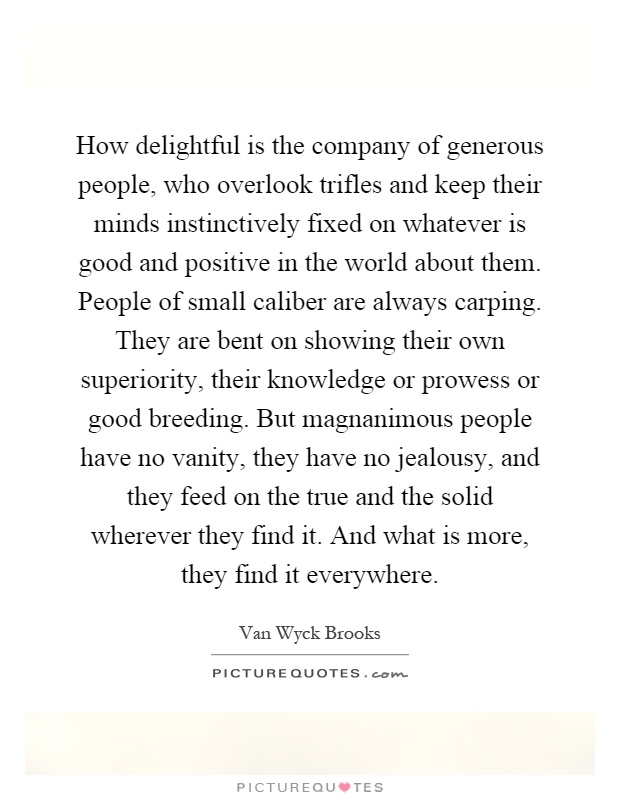 How delightful is the company of generous people, who overlook trifles and keep their minds instinctively fixed on whatever is good and positive in the world about them. People of small caliber are always carping. They are bent on showing their own superiority, their knowledge or prowess or good breeding. But magnanimous people have no vanity, they have no jealousy, and they feed on the true and the solid wherever they find it. And what is more, they find it everywhere Picture Quote #1