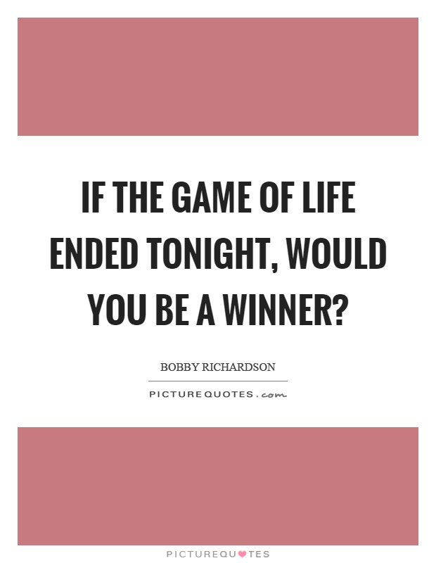 If the game of life ended tonight, would you be a winner? Picture Quote #1