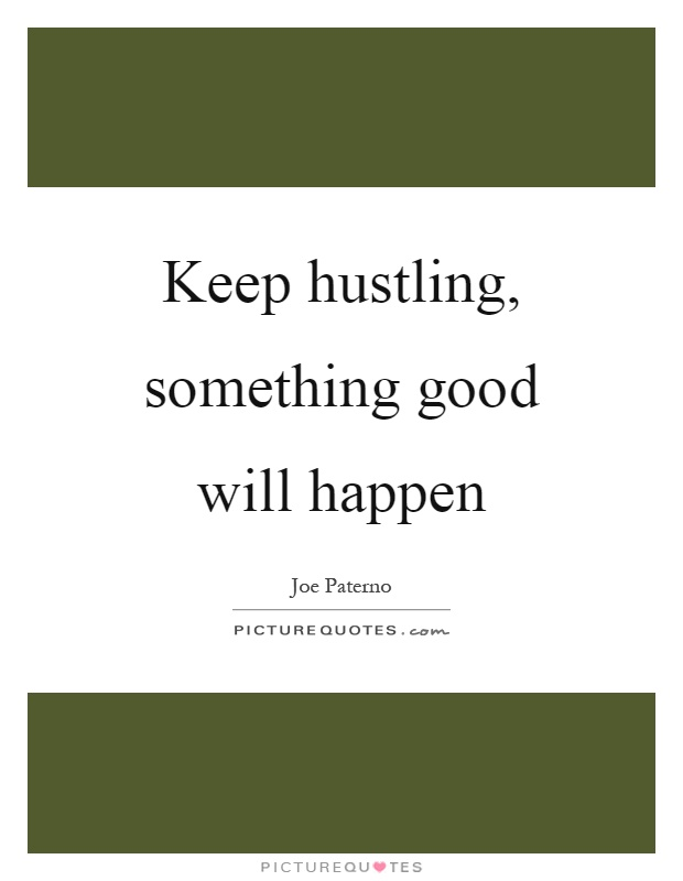 Keep hustling, something good will happen Picture Quote #1