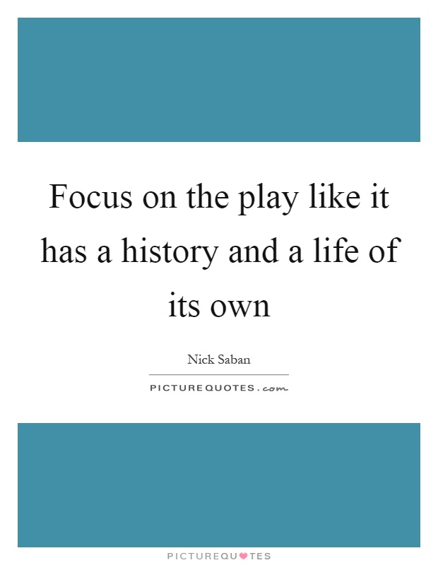 Focus on the play like it has a history and a life of its own Picture Quote #1
