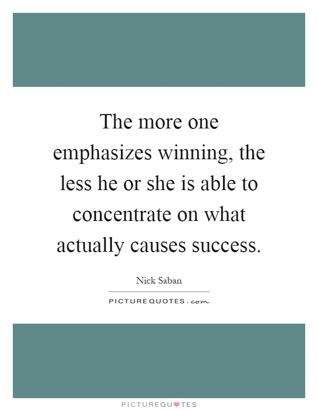 The more one emphasizes winning, the less he or she is able to concentrate on what actually causes success Picture Quote #1