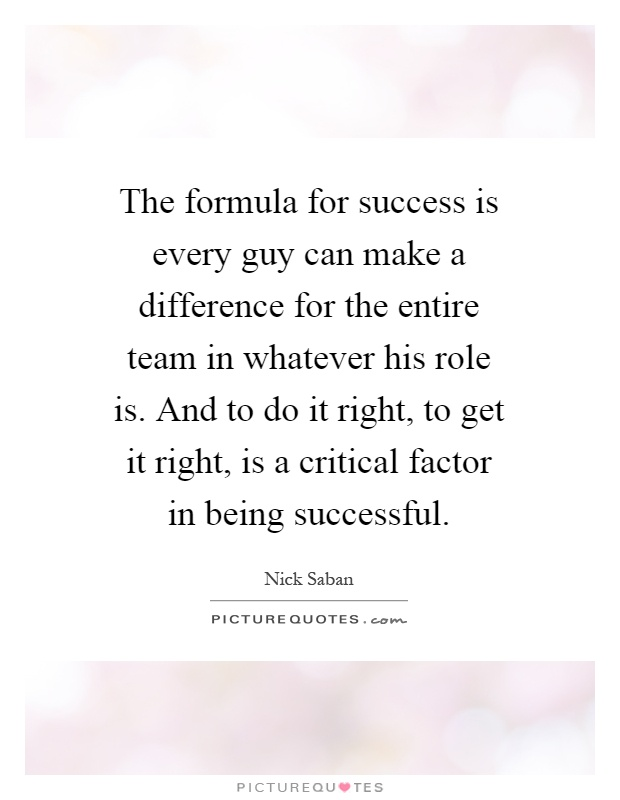 The formula for success is every guy can make a difference for the entire team in whatever his role is. And to do it right, to get it right, is a critical factor in being successful Picture Quote #1