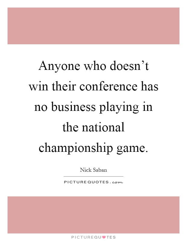 Anyone who doesn't win their conference has no business playing in the national championship game Picture Quote #1