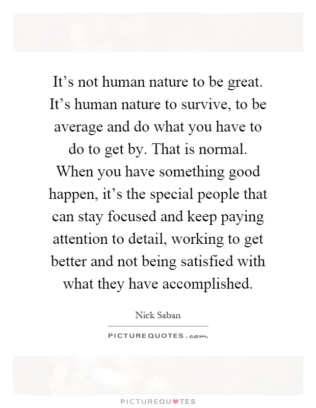 It's not human nature to be great. It's human nature to survive, to be average and do what you have to do to get by. That is normal. When you have something good happen, it's the special people that can stay focused and keep paying attention to detail, working to get better and not being satisfied with what they have accomplished Picture Quote #1