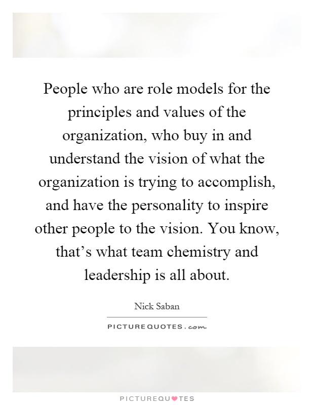 People who are role models for the principles and values of the organization, who buy in and understand the vision of what the organization is trying to accomplish, and have the personality to inspire other people to the vision. You know, that's what team chemistry and leadership is all about Picture Quote #1