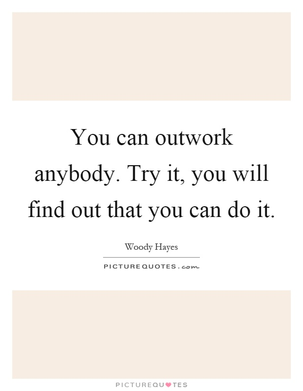You can outwork anybody. Try it, you will find out that you can do it Picture Quote #1