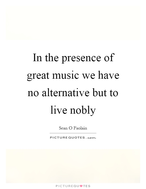 In the presence of great music we have no alternative but to live nobly Picture Quote #1
