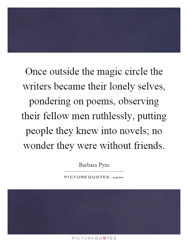 Once outside the magic circle the writers became their lonely selves, pondering on poems, observing their fellow men ruthlessly, putting people they knew into novels; no wonder they were without friends Picture Quote #1