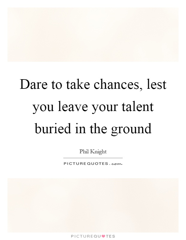 Dare to take chances, lest you leave your talent buried in the ground Picture Quote #1