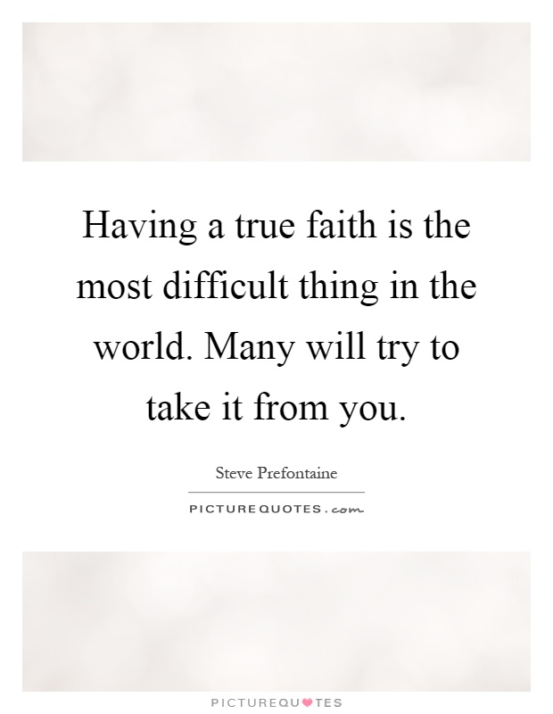 Having a true faith is the most difficult thing in the world. Many will try to take it from you Picture Quote #1