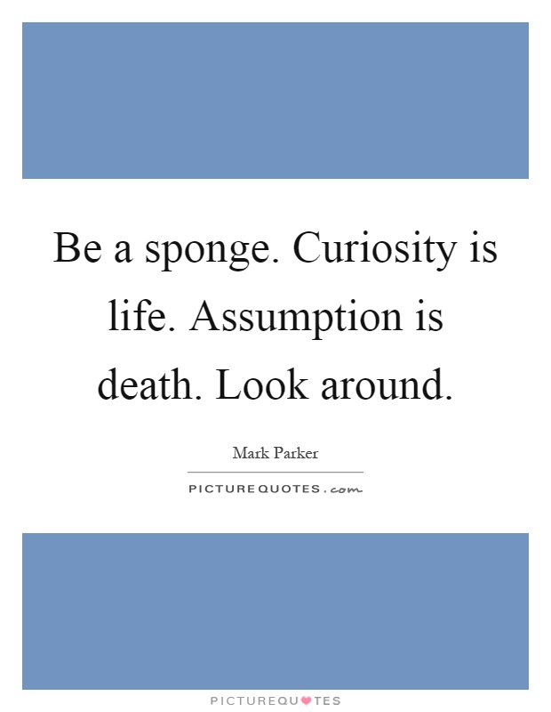 Be a sponge. Curiosity is life. Assumption is death. Look around Picture Quote #1