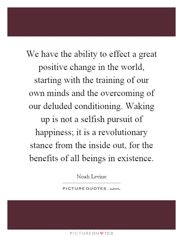 We have the ability to effect a great positive change in the world, starting with the training of our own minds and the overcoming of our deluded conditioning. Waking up is not a selfish pursuit of happiness; it is a revolutionary stance from the inside out, for the benefits of all beings in existence Picture Quote #1