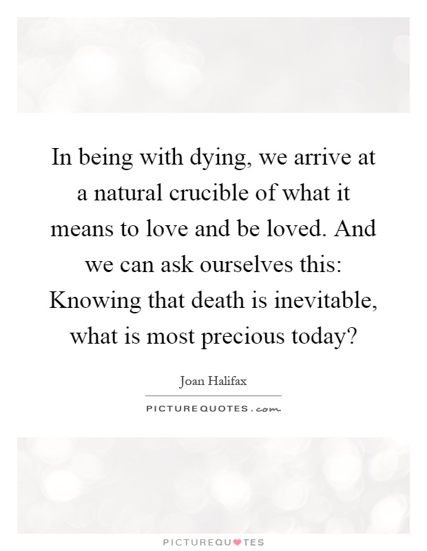 In being with dying, we arrive at a natural crucible of what it means to love and be loved. And we can ask ourselves this: Knowing that death is inevitable, what is most precious today? Picture Quote #1