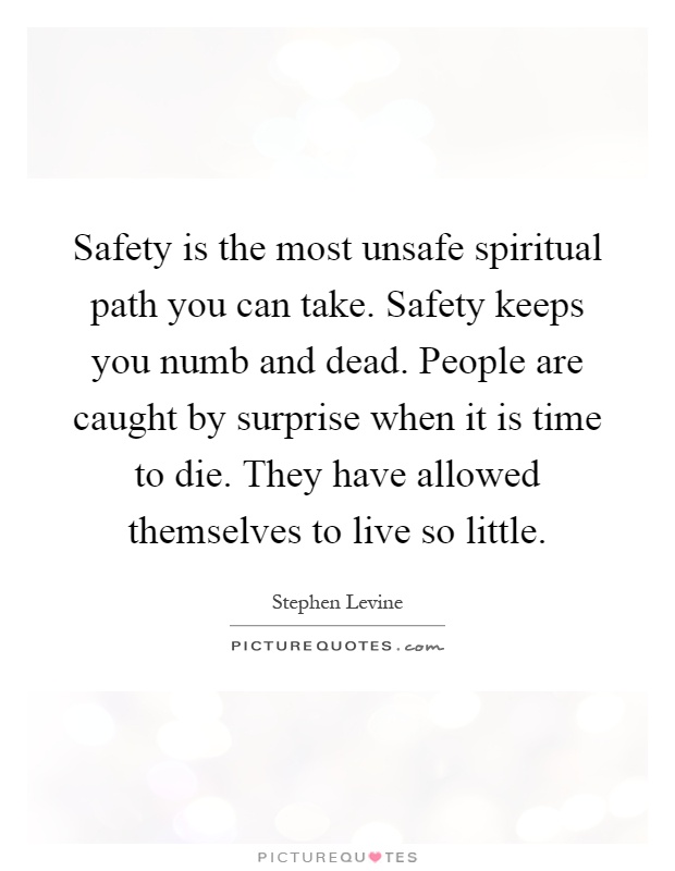 Safety is the most unsafe spiritual path you can take. Safety keeps you numb and dead. People are caught by surprise when it is time to die. They have allowed themselves to live so little Picture Quote #1