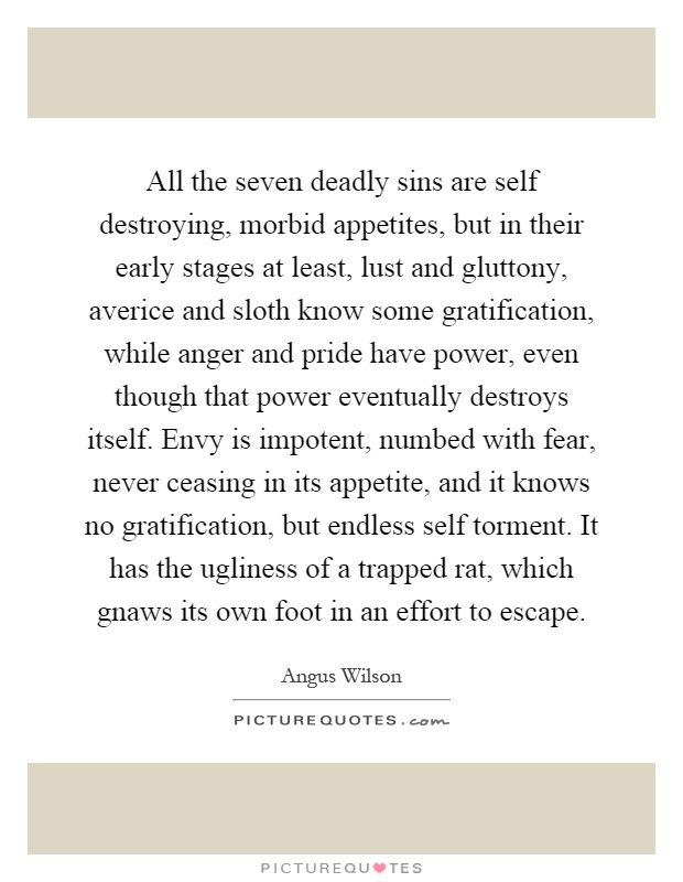 All the seven deadly sins are self destroying, morbid appetites, but in their early stages at least, lust and gluttony, averice and sloth know some gratification, while anger and pride have power, even though that power eventually destroys itself. Envy is impotent, numbed with fear, never ceasing in its appetite, and it knows no gratification, but endless self torment. It has the ugliness of a trapped rat, which gnaws its own foot in an effort to escape Picture Quote #1