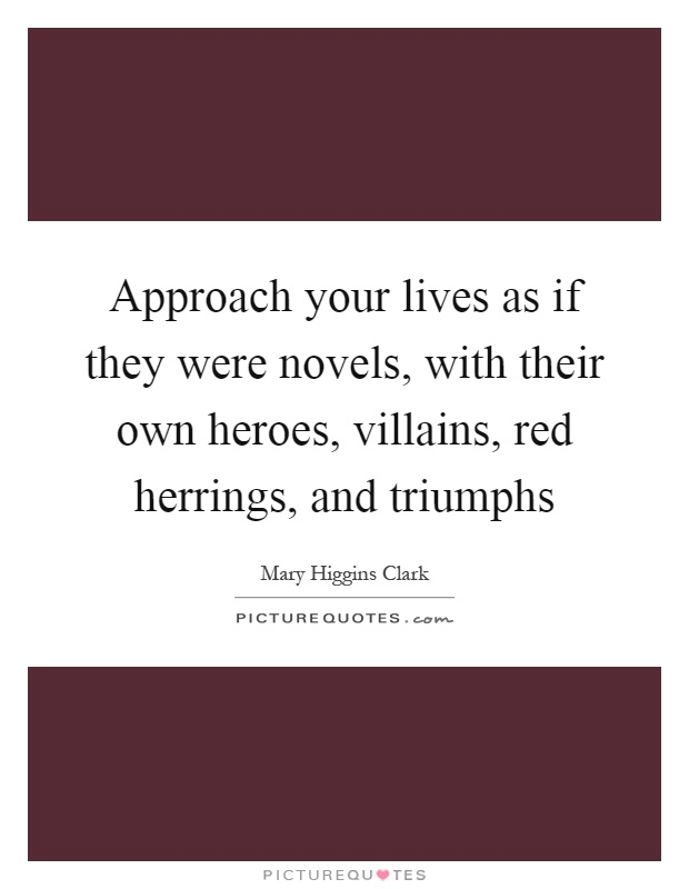 Approach your lives as if they were novels, with their own heroes, villains, red herrings, and triumphs Picture Quote #1