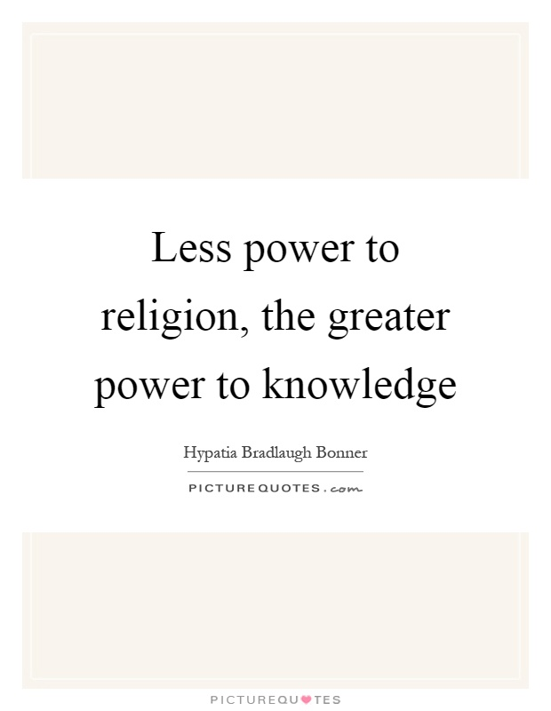 Less power to religion, the greater power to knowledge Picture Quote #1