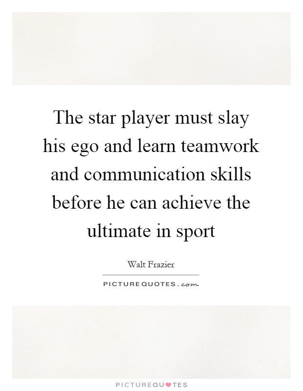 The star player must slay his ego and learn teamwork and communication skills before he can achieve the ultimate in sport Picture Quote #1