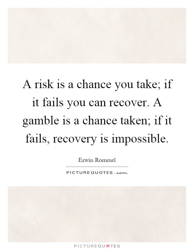 A risk is a chance you take; if it fails you can recover. A gamble is a chance taken; if it fails, recovery is impossible Picture Quote #1