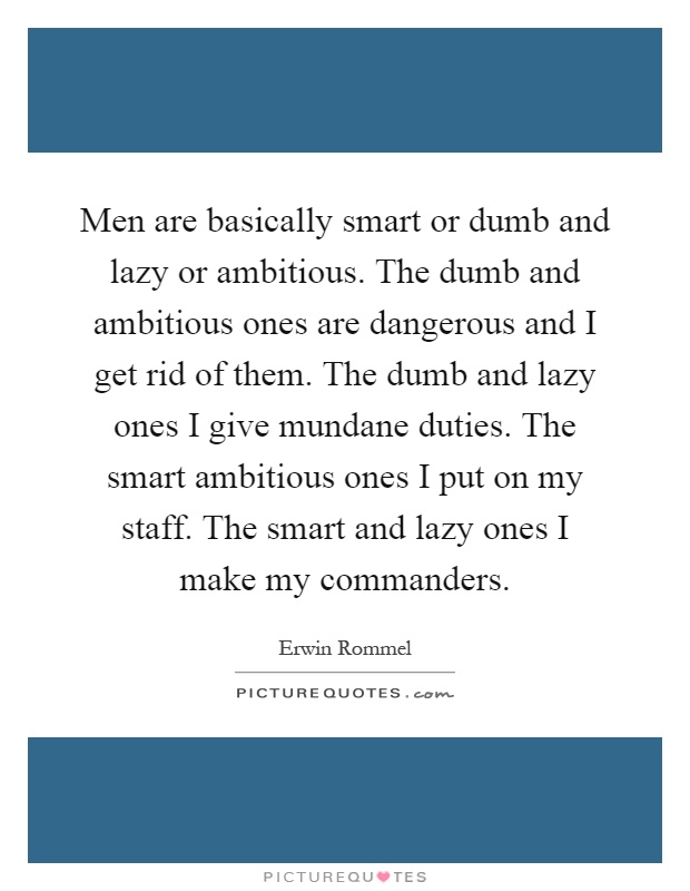 Men are basically smart or dumb and lazy or ambitious. The dumb and ambitious ones are dangerous and I get rid of them. The dumb and lazy ones I give mundane duties. The smart ambitious ones I put on my staff. The smart and lazy ones I make my commanders Picture Quote #1