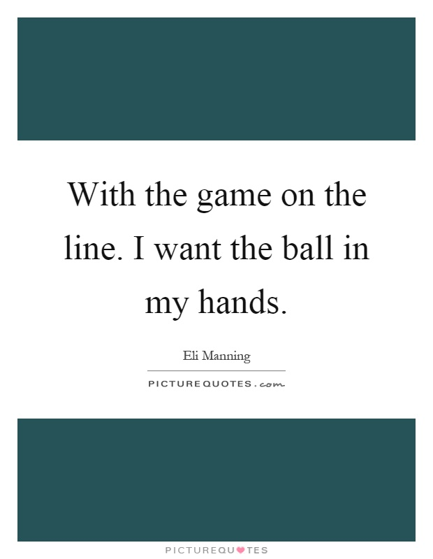 With the game on the line. I want the ball in my hands Picture Quote #1