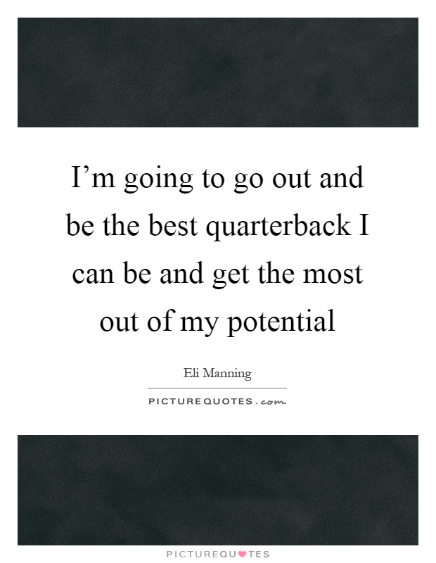 I'm going to go out and be the best quarterback I can be and get the most out of my potential Picture Quote #1