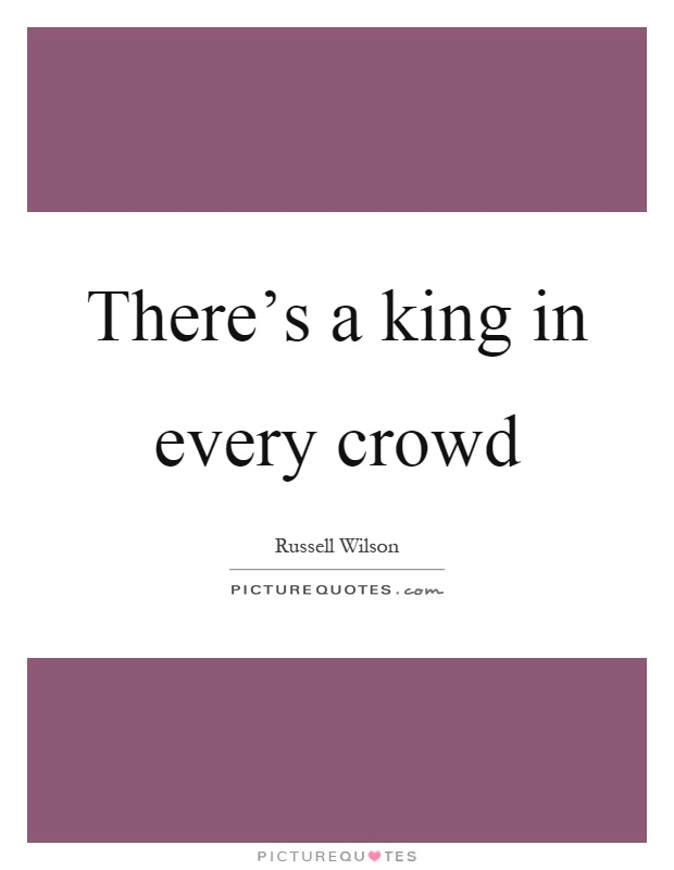 There's a king in every crowd Picture Quote #1