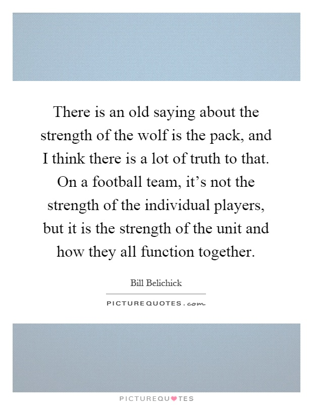 There is an old saying about the strength of the wolf is the pack, and I think there is a lot of truth to that. On a football team, it's not the strength of the individual players, but it is the strength of the unit and how they all function together Picture Quote #1