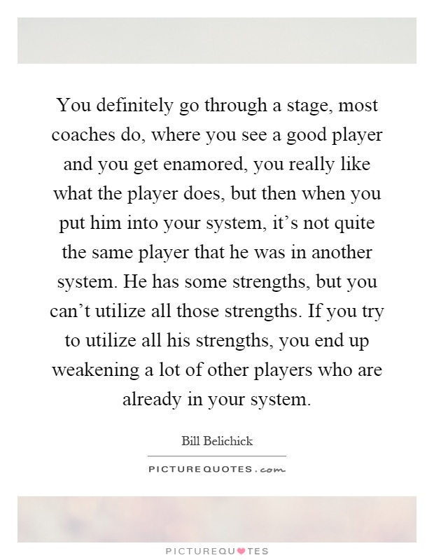 You definitely go through a stage, most coaches do, where you see a good player and you get enamored, you really like what the player does, but then when you put him into your system, it's not quite the same player that he was in another system. He has some strengths, but you can't utilize all those strengths. If you try to utilize all his strengths, you end up weakening a lot of other players who are already in your system Picture Quote #1