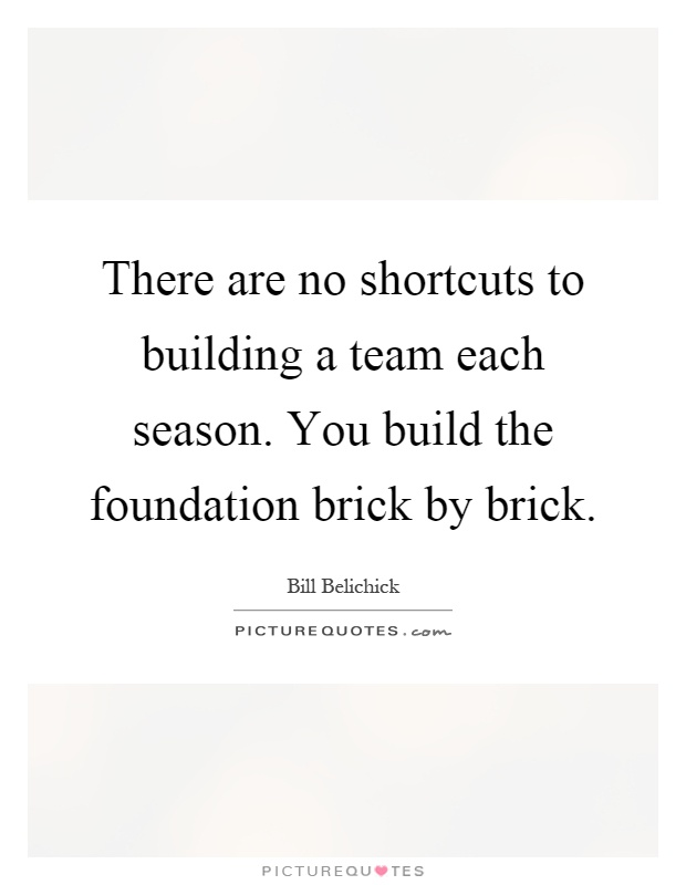There are no shortcuts to building a team each season. You build the foundation brick by brick Picture Quote #1