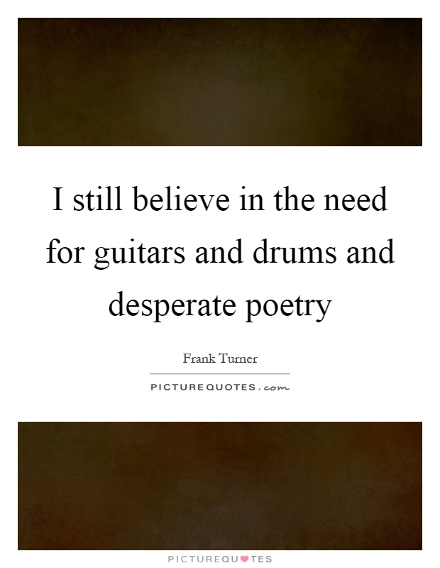 I still believe in the need for guitars and drums and desperate poetry Picture Quote #1