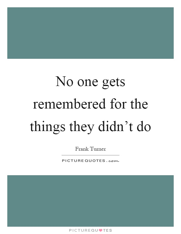 No one gets remembered for the things they didn't do Picture Quote #1