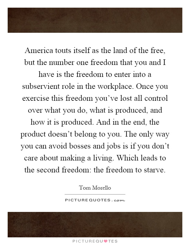 America touts itself as the land of the free, but the number one freedom that you and I have is the freedom to enter into a subservient role in the workplace. Once you exercise this freedom you've lost all control over what you do, what is produced, and how it is produced. And in the end, the product doesn't belong to you. The only way you can avoid bosses and jobs is if you don't care about making a living. Which leads to the second freedom: the freedom to starve Picture Quote #1