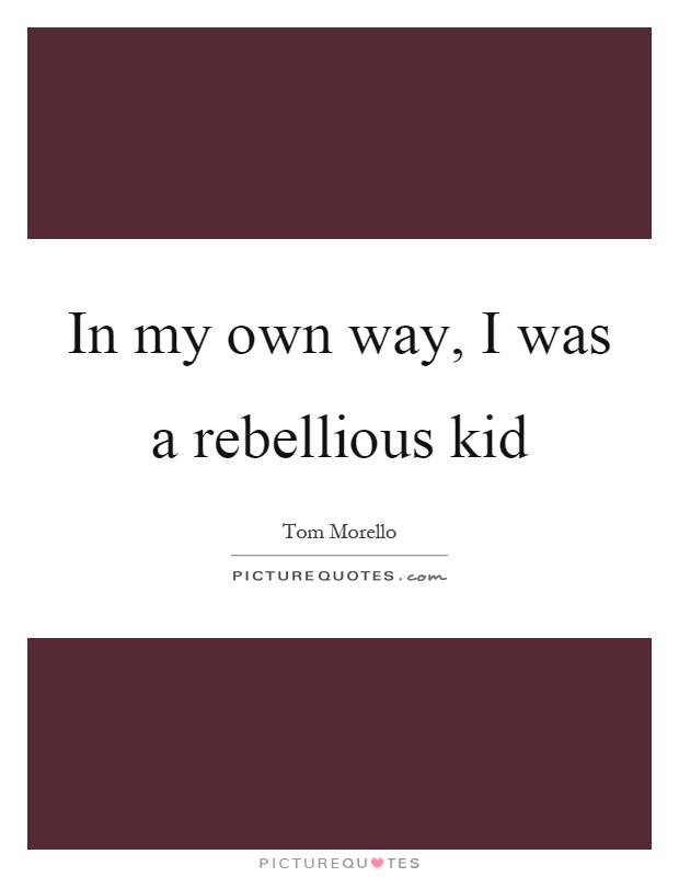 In my own way, I was a rebellious kid Picture Quote #1