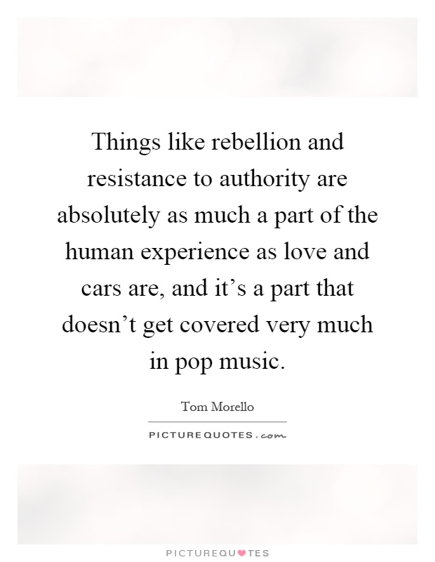 Things like rebellion and resistance to authority are absolutely as much a part of the human experience as love and cars are, and it's a part that doesn't get covered very much in pop music Picture Quote #1