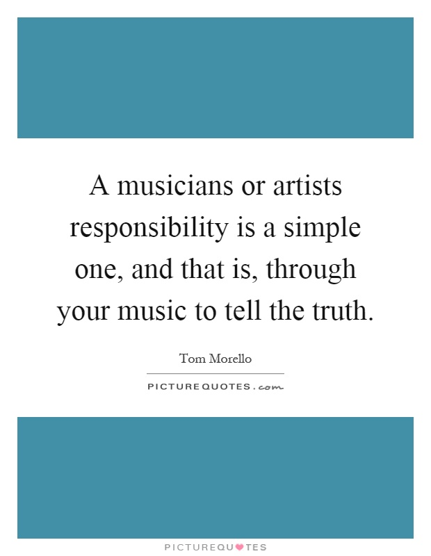 A musicians or artists responsibility is a simple one, and that is, through your music to tell the truth Picture Quote #1