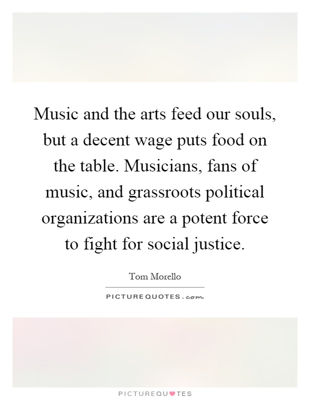 Music and the arts feed our souls, but a decent wage puts food on the table. Musicians, fans of music, and grassroots political organizations are a potent force to fight for social justice Picture Quote #1