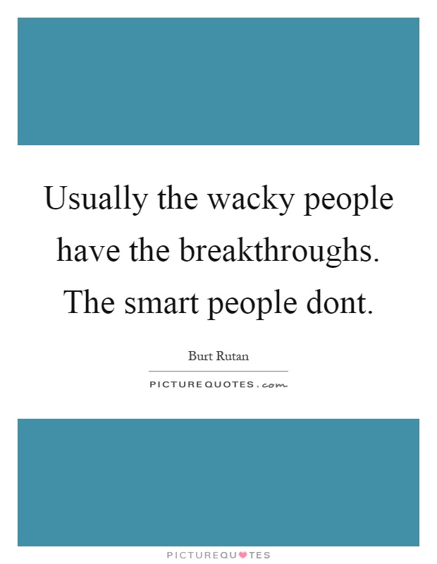 Usually the wacky people have the breakthroughs. The smart people dont Picture Quote #1