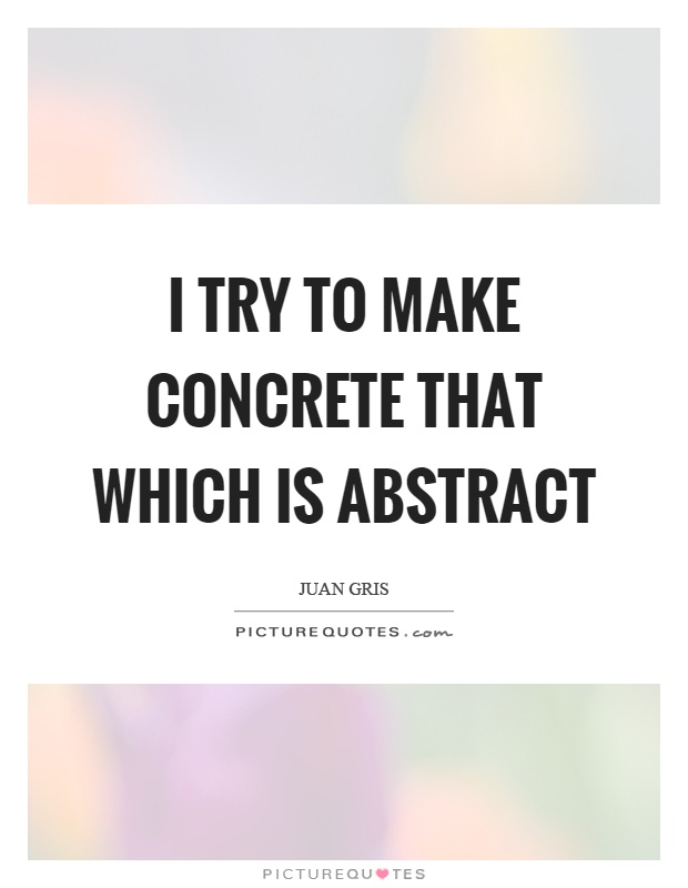 I try to make concrete that which is abstract Picture Quote #1