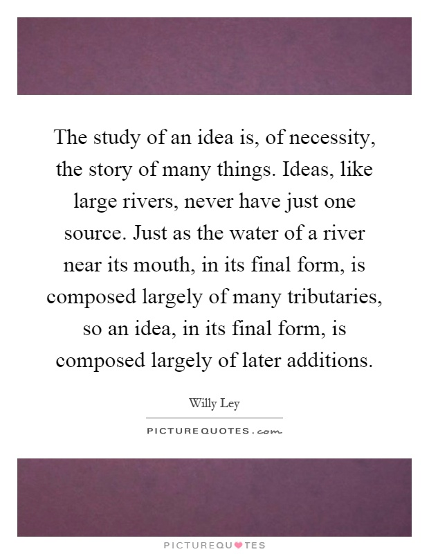 The study of an idea is, of necessity, the story of many things. Ideas, like large rivers, never have just one source. Just as the water of a river near its mouth, in its final form, is composed largely of many tributaries, so an idea, in its final form, is composed largely of later additions Picture Quote #1