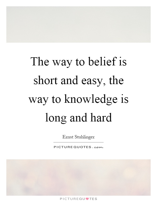 The way to belief is short and easy, the way to knowledge is long and hard Picture Quote #1