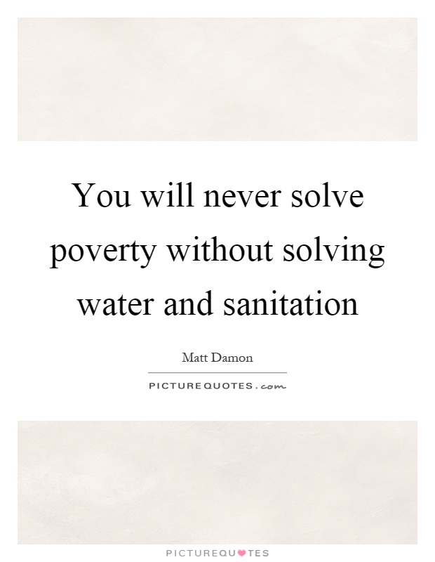 You will never solve poverty without solving water and sanitation Picture Quote #1
