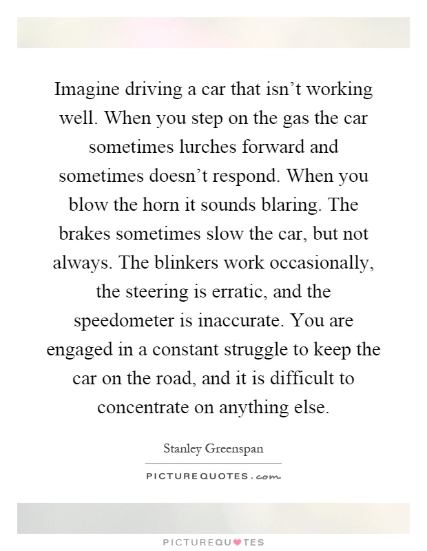 Imagine driving a car that isn't working well. When you step on the gas the car sometimes lurches forward and sometimes doesn't respond. When you blow the horn it sounds blaring. The brakes sometimes slow the car, but not always. The blinkers work occasionally, the steering is erratic, and the speedometer is inaccurate. You are engaged in a constant struggle to keep the car on the road, and it is difficult to concentrate on anything else Picture Quote #1