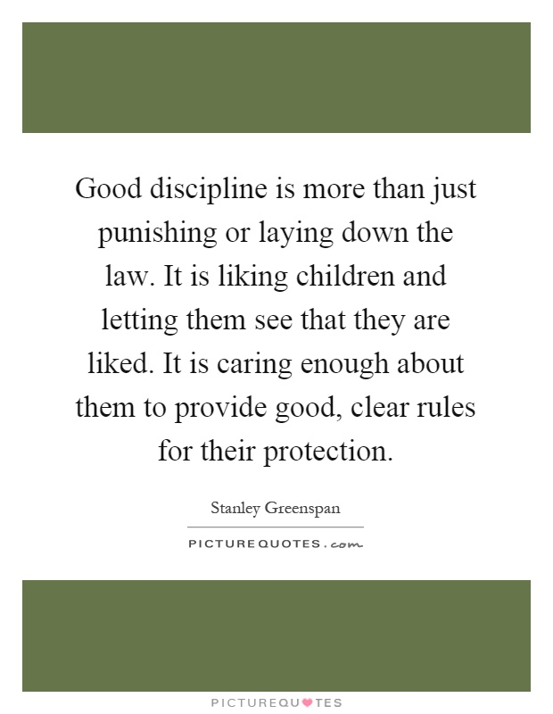 Good discipline is more than just punishing or laying down the law. It is liking children and letting them see that they are liked. It is caring enough about them to provide good, clear rules for their protection Picture Quote #1