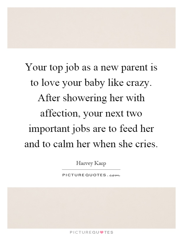 Your top job as a new parent is to love your baby like crazy. After showering her with affection, your next two important jobs are to feed her and to calm her when she cries Picture Quote #1