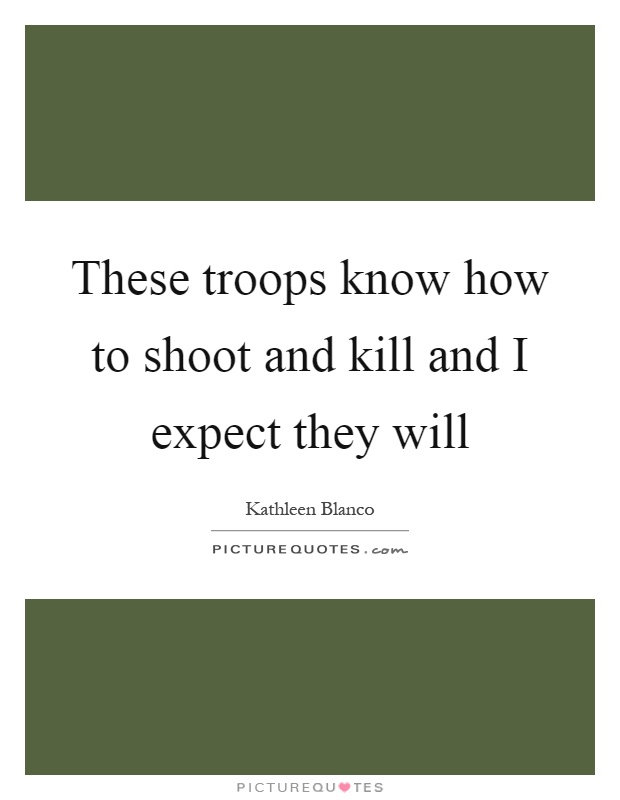 These troops know how to shoot and kill and I expect they will Picture Quote #1