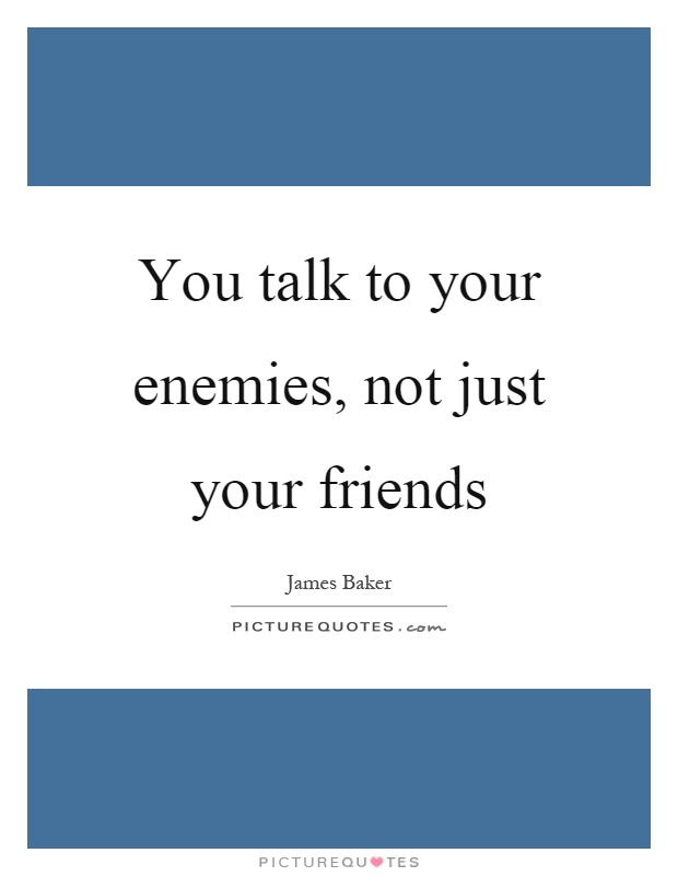 You talk to your enemies, not just your friends Picture Quote #1
